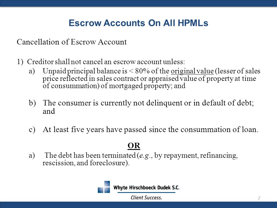 Escrow Accounts On All HPMLs Cancellation of Escrow Account 1)Creditor shall not cancel an escrow account unless: a)Unpaid principal balance is < 80% of the original value (lesser of sales price reflected in sales contract or appraised value of property at time of consummation) of mortgaged property; and b)The consumer is currently not delinquent or in default of debt; and c)At least five years have passed since the consummation of loan.