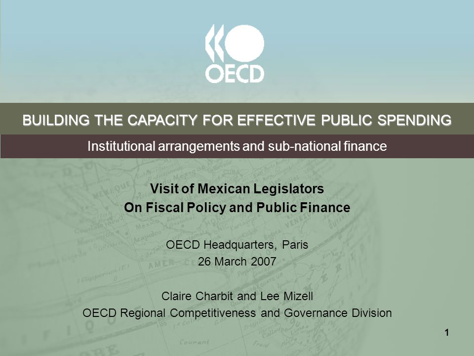 1 BUILDING THE CAPACITY FOR EFFECTIVE PUBLIC SPENDING Visit of Mexican Legislators On Fiscal Policy and Public Finance OECD Headquarters, Paris 26 March 2007 Claire Charbit and Lee Mizell OECD Regional Competitiveness and Governance Division Institutional arrangements and sub-national finance