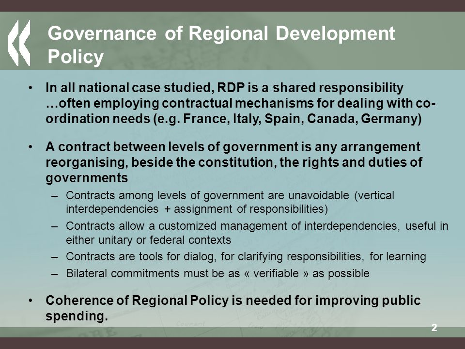 2 Governance of Regional Development Policy In all national case studied, RDP is a shared responsibility …often employing contractual mechanisms for dealing with co- ordination needs (e.g.