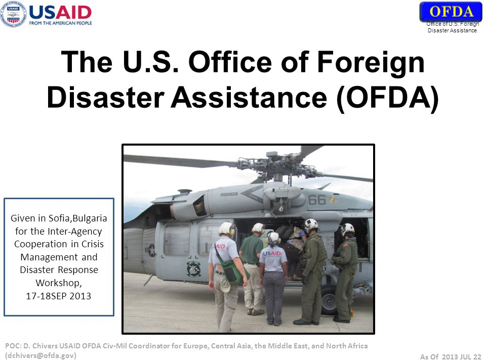 Humanitarian Emergency Begins OFDA Wash DC - Informs the Inter-Agency - Manages the Process as the Lead Federal Agency - Begins Crisis Planning OFDA Region -Coordinates w/ the Field & DC -US EMB, USAID & non- USG (UN, Donors, etc.) OFDA @ COCOM -Updates and Advises the CDR and Staff Does event meet USG Response Criteria.