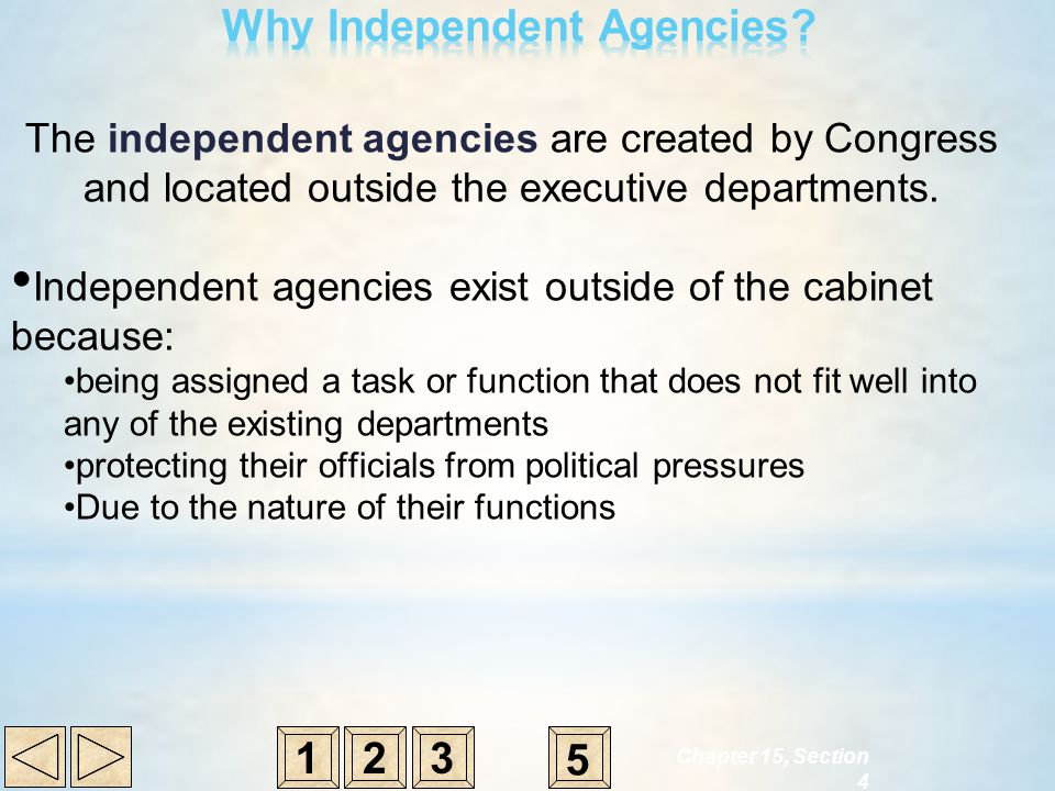 231 5 The independent agencies are created by Congress and located outside the executive departments. Independent agencies exist outside of the cabine