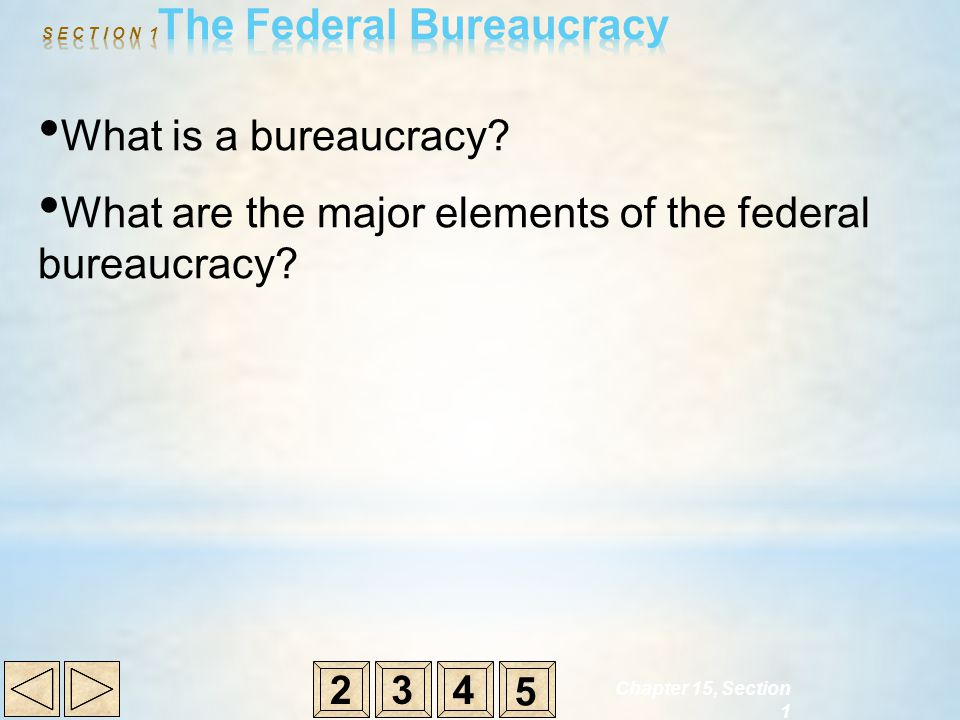 Chapter 15, Section 1 What is a bureaucracy? What are the major elements of the federal bureaucracy? 234 5