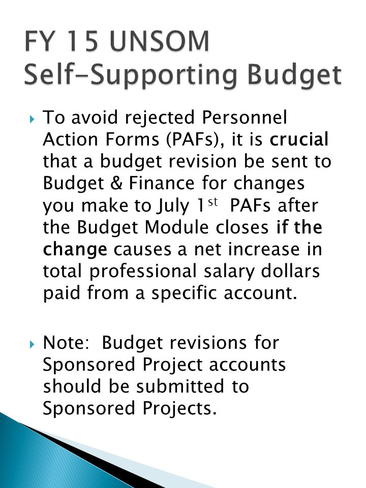  To avoid rejected Personnel Action Forms (PAFs), it is crucial that a budget revision be sent to Budget & Finance for changes you make to July 1 st PAFs after the Budget Module closes if the change causes a net increase in total professional salary dollars paid from a specific account.