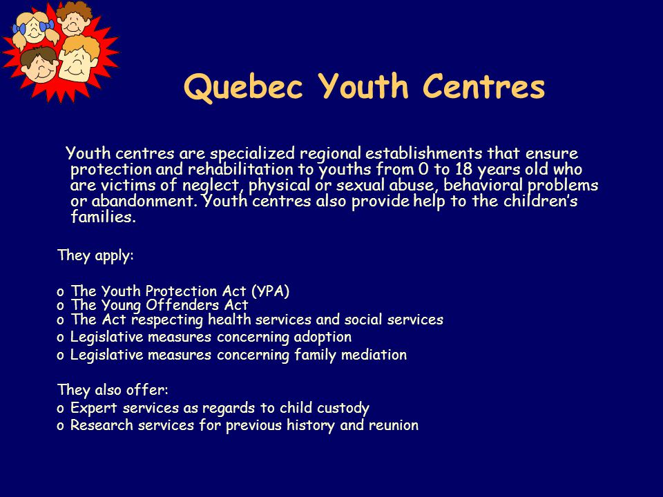 Quebec Youth Centres Youth centres are specialized regional establishments that ensure protection and rehabilitation to youths from 0 to 18 years old who are victims of neglect, physical or sexual abuse, behavioral problems or abandonment.