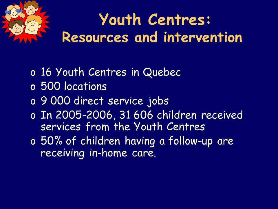 Youth Centres: Resources and intervention o16 Youth Centres in Quebec o500 locations o9 000 direct service jobs oIn 2005-2006, 31 606 children received services from the Youth Centres o50% of children having a follow-up are receiving in-home care.