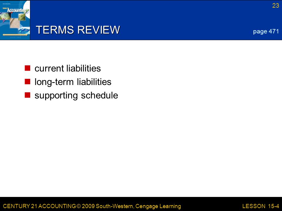 CENTURY 21 ACCOUNTING © 2009 South-Western, Cengage Learning 23 LESSON 15-4 TERMS REVIEW current liabilities long-term liabilities supporting schedule page 471
