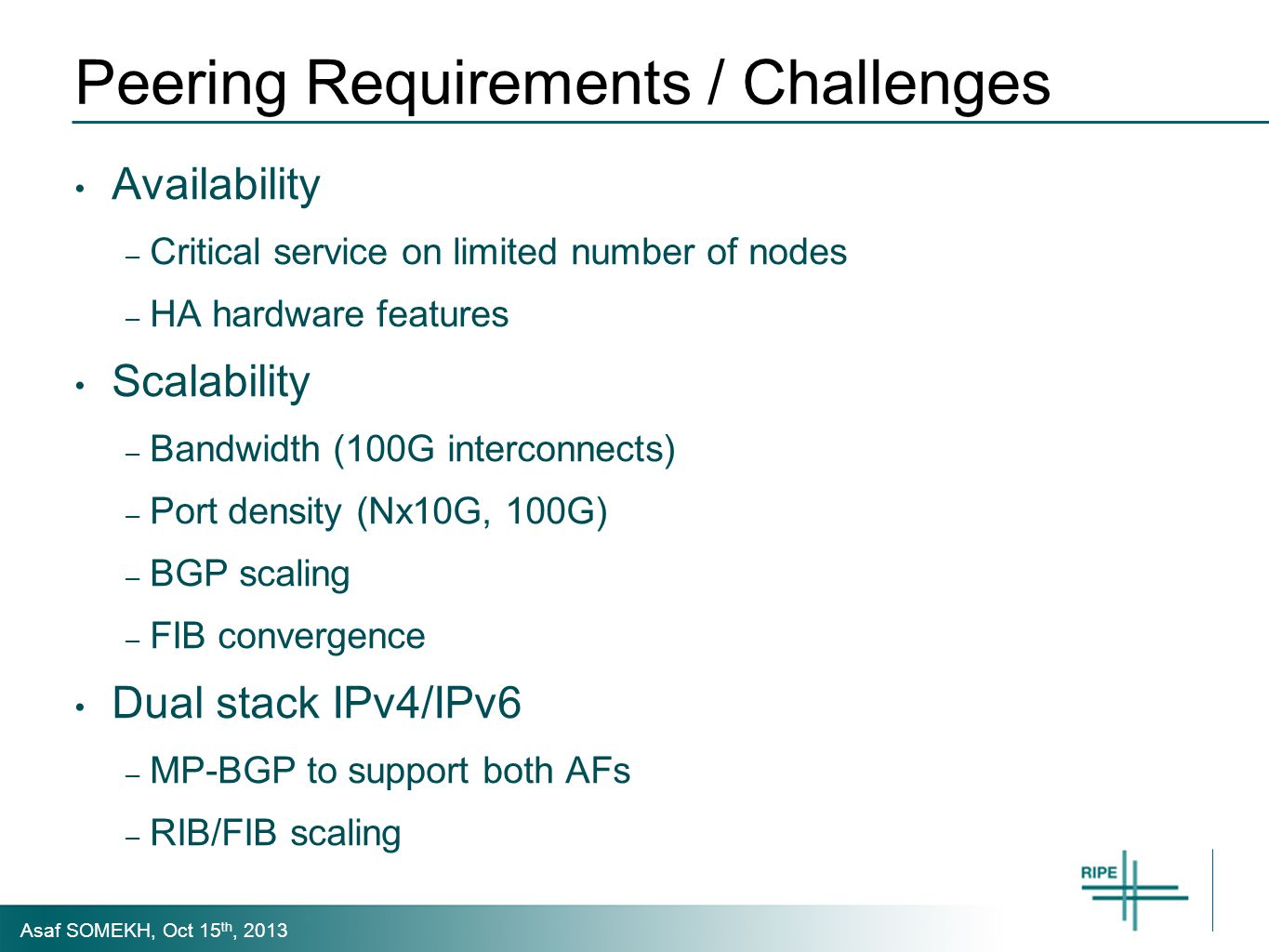 Asaf SOMEKH, Oct 15 th, 2013 Peering Requirements / Challenges Availability – Critical service on limited number of nodes – HA hardware features Scalability – Bandwidth (100G interconnects) – Port density (Nx10G, 100G) – BGP scaling – FIB convergence Dual stack IPv4/IPv6 – MP-BGP to support both AFs – RIB/FIB scaling