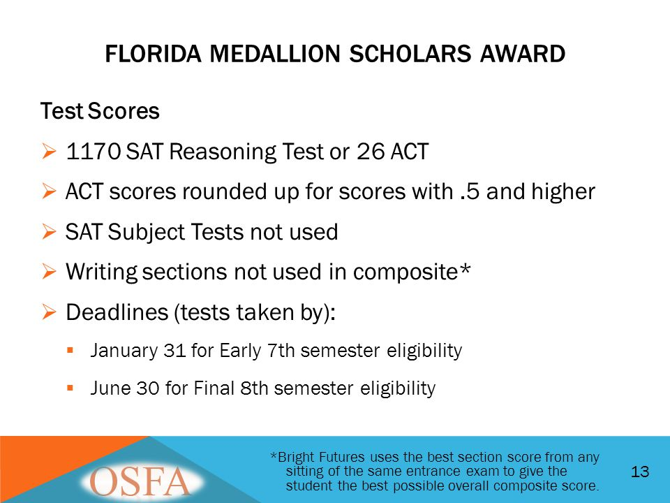 FLORIDA MEDALLION SCHOLARS AWARD Test Scores  1170 SAT Reasoning Test or 26 ACT  ACT scores rounded up for scores with.5 and higher  SAT Subject Te