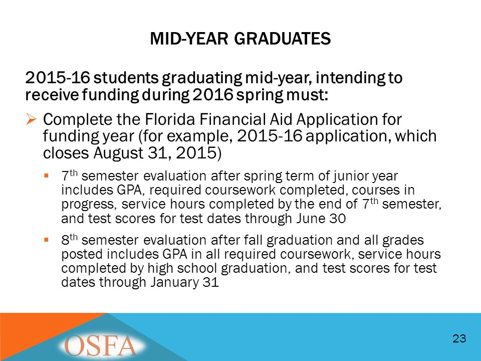 23 2015-16 students graduating mid-year, intending to receive funding during 2016 spring must:  Complete the Florida Financial Aid Application for fu
