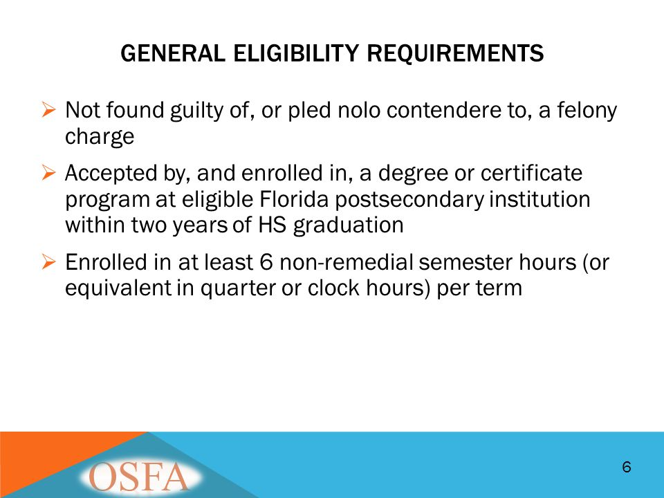 GENERAL ELIGIBILITY REQUIREMENTS  Not found guilty of, or pled nolo contendere to, a felony charge  Accepted by, and enrolled in, a degree or certif