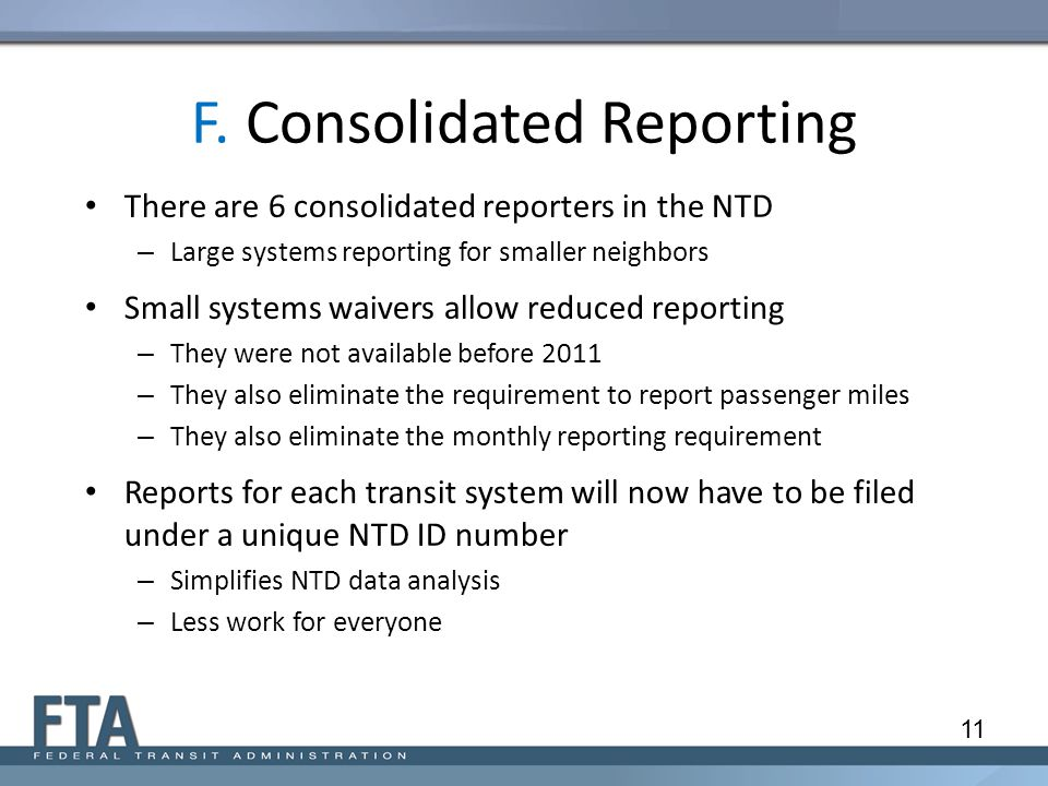F. Consolidated Reporting There are 6 consolidated reporters in the NTD – Large systems reporting for smaller neighbors Small systems waivers allow re