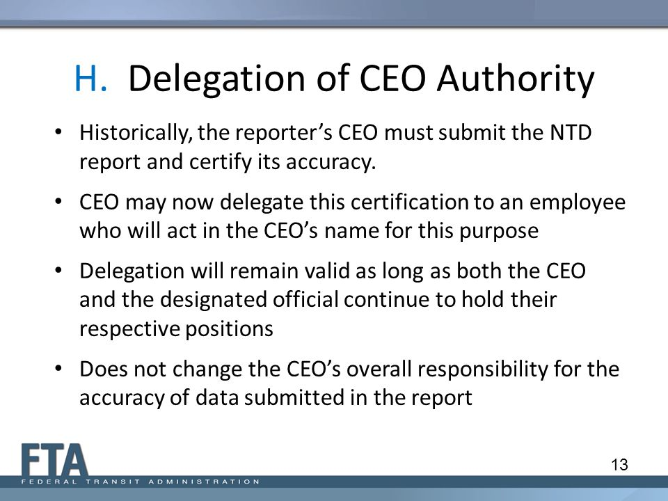 H. Delegation of CEO Authority Historically, the reporter's CEO must submit the NTD report and certify its accuracy. CEO may now delegate this certifi