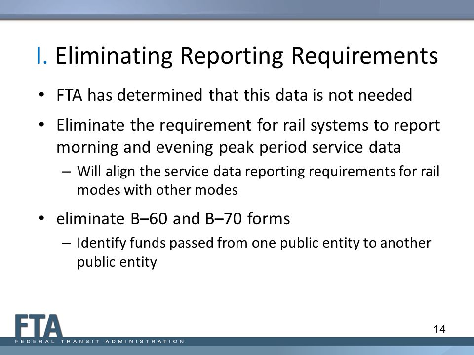 I. Eliminating Reporting Requirements FTA has determined that this data is not needed Eliminate the requirement for rail systems to report morning and