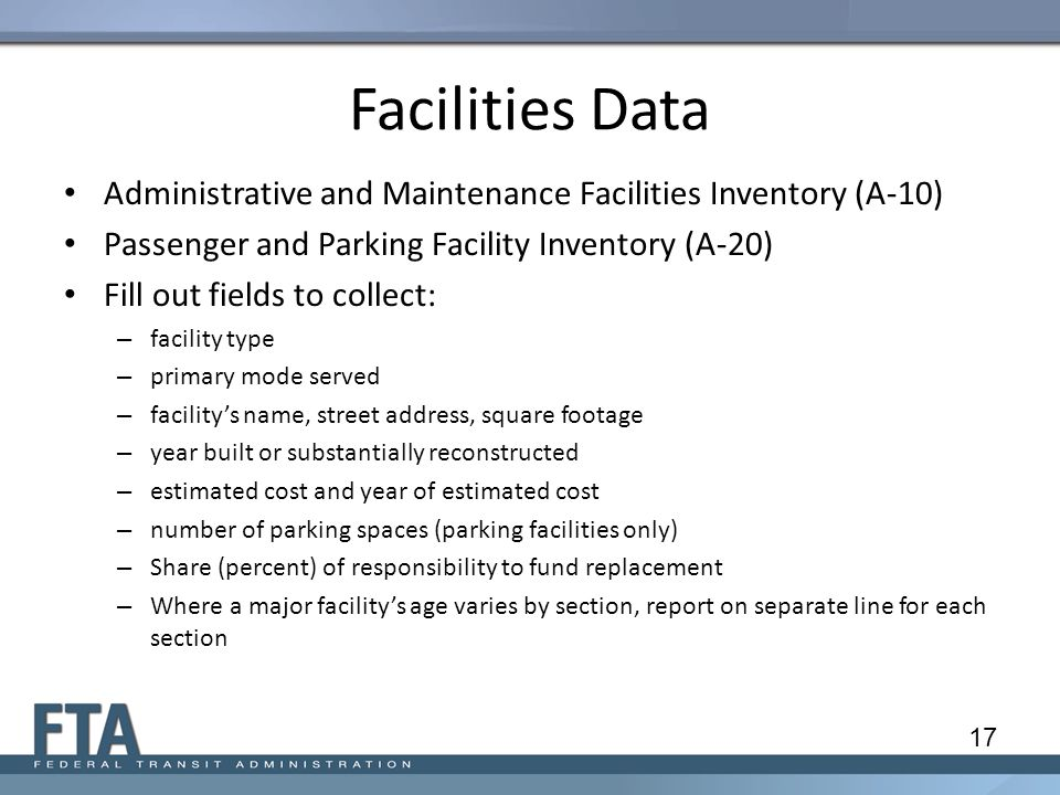 Facilities Data Administrative and Maintenance Facilities Inventory (A-10) Passenger and Parking Facility Inventory (A-20) Fill out fields to collect: – facility type – primary mode served – facility's name, street address, square footage – year built or substantially reconstructed – estimated cost and year of estimated cost – number of parking spaces (parking facilities only) – Share (percent) of responsibility to fund replacement – Where a major facility's age varies by section, report on separate line for each section 17