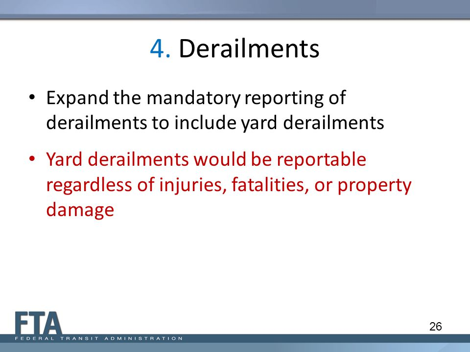 4. Derailments Expand the mandatory reporting of derailments to include yard derailments Yard derailments would be reportable regardless of injuries,