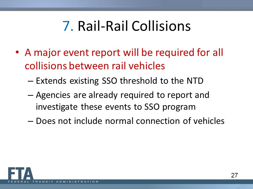 7. Rail-Rail Collisions A major event report will be required for all collisions between rail vehicles – Extends existing SSO threshold to the NTD – A