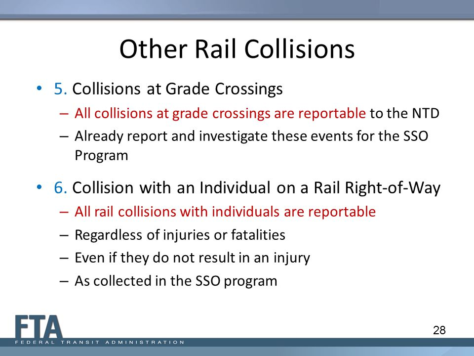 5. Collisions at Grade Crossings – All collisions at grade crossings are reportable to the NTD – Already report and investigate these events for the S