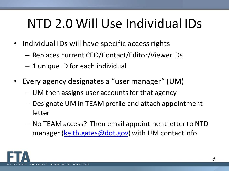 NTD 2.0 Will Use Individual IDs Individual IDs will have specific access rights – Replaces current CEO/Contact/Editor/Viewer IDs – 1 unique ID for each individual Every agency designates a user manager (UM) – UM then assigns user accounts for that agency – Designate UM in TEAM profile and attach appointment letter – No TEAM access.