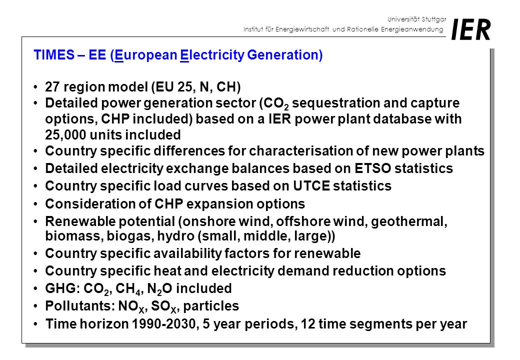 Universität Stuttgart Institut für Energiewirtschaft und Rationelle Energieanwendung IER TIMES – EE (European Electricity Generation) 27 region model (EU 25, N, CH) Detailed power generation sector (CO 2 sequestration and capture options, CHP included) based on a IER power plant database with 25,000 units included Country specific differences for characterisation of new power plants Detailed electricity exchange balances based on ETSO statistics Country specific load curves based on UTCE statistics Consideration of CHP expansion options Renewable potential (onshore wind, offshore wind, geothermal, biomass, biogas, hydro (small, middle, large)) Country specific availability factors for renewable Country specific heat and electricity demand reduction options GHG: CO 2, CH 4, N 2 O included Pollutants: NO X, SO X, particles Time horizon 1990-2030, 5 year periods, 12 time segments per year