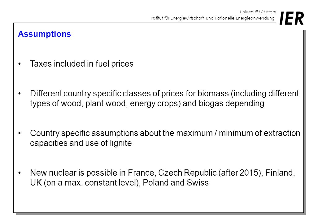 Universität Stuttgart Institut für Energiewirtschaft und Rationelle Energieanwendung IER Assumptions Taxes included in fuel prices Different country specific classes of prices for biomass (including different types of wood, plant wood, energy crops) and biogas depending Country specific assumptions about the maximum / minimum of extraction capacities and use of lignite New nuclear is possible in France, Czech Republic (after 2015), Finland, UK (on a max.