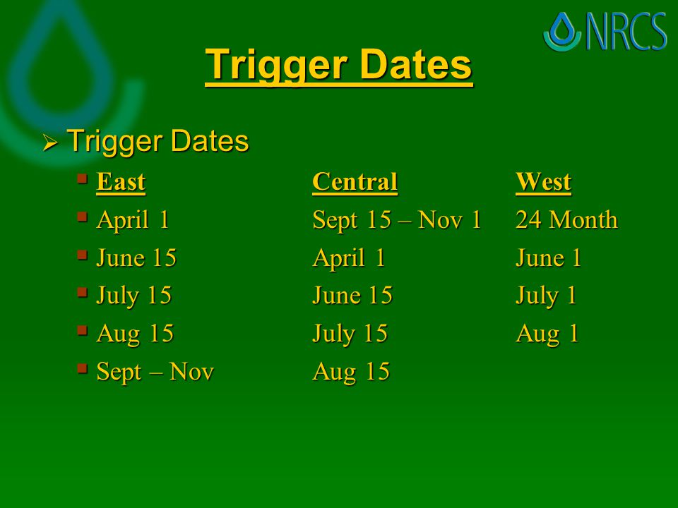 Trigger Dates  Trigger Dates  East Central West  April 1Sept 15 – Nov 124 Month  June 15April 1June 1  July 15June 15July 1  Aug 15July 15Aug 1  Sept – NovAug 15