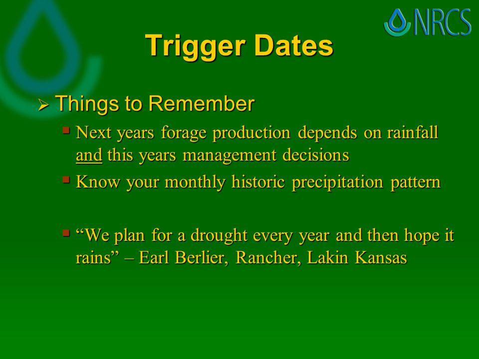 Trigger Dates  Things to Remember  Next years forage production depends on rainfall and this years management decisions  Know your monthly historic precipitation pattern  We plan for a drought every year and then hope it rains – Earl Berlier, Rancher, Lakin Kansas