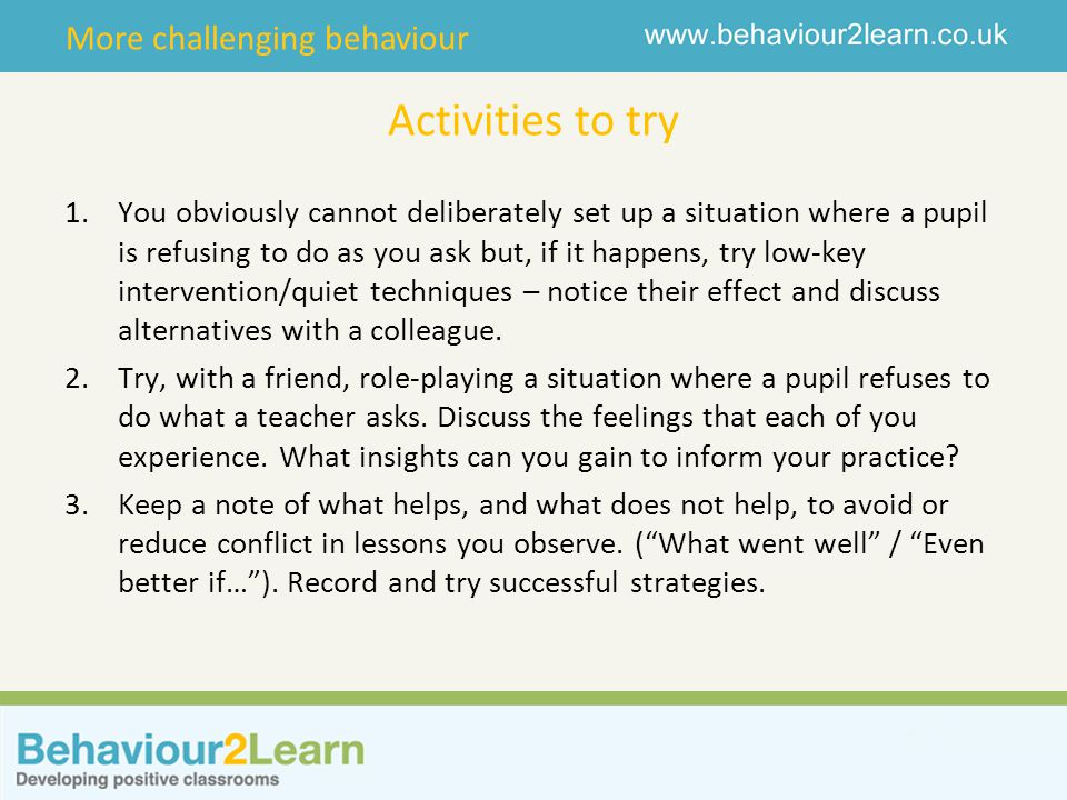 More challenging behaviour Activities to try 1.You obviously cannot deliberately set up a situation where a pupil is refusing to do as you ask but, if