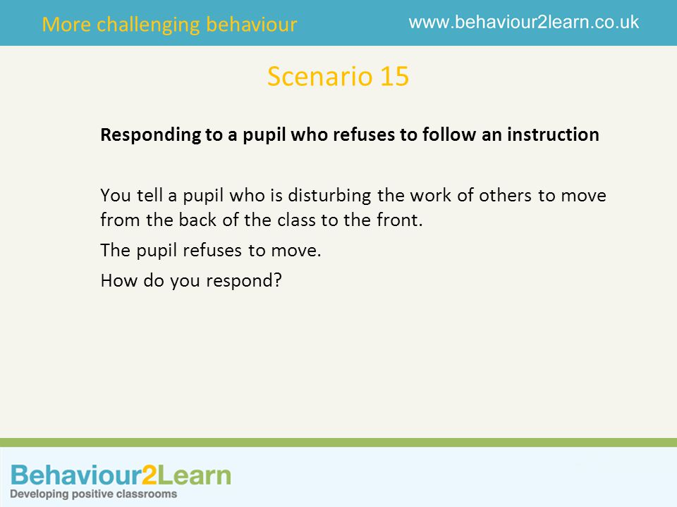 More challenging behaviour Scenario 15 Responding to a pupil who refuses to follow an instruction You tell a pupil who is disturbing the work of other