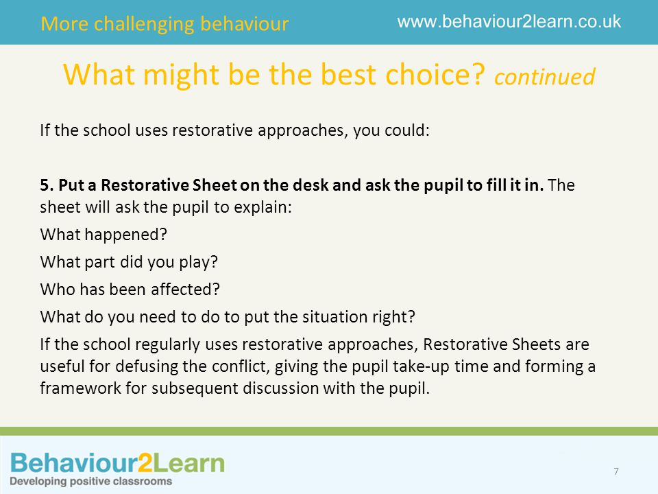 More challenging behaviour What might be the best choice? continued If the school uses restorative approaches, you could: 5. Put a Restorative Sheet o