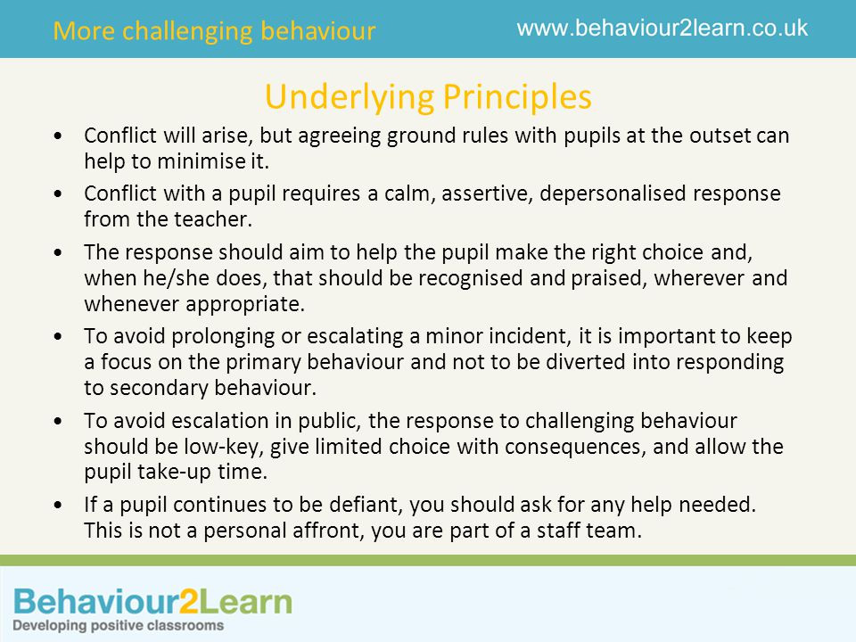 More challenging behaviour Underlying Principles Conflict will arise, but agreeing ground rules with pupils at the outset can help to minimise it. Con