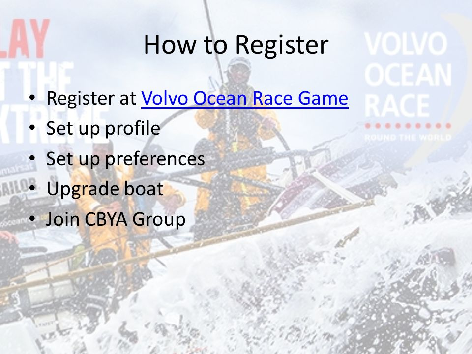 How to Register Register at Volvo Ocean Race GameVolvo Ocean Race Game Set up profile Set up preferences Upgrade boat Join CBYA Group