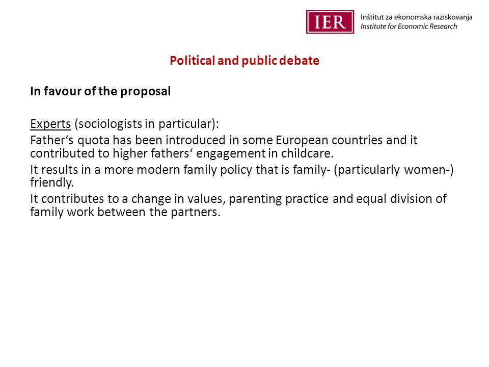Political and public debate In favour of the proposal Experts (sociologists in particular): Father's quota has been introduced in some European countries and it contributed to higher fathers' engagement in childcare.