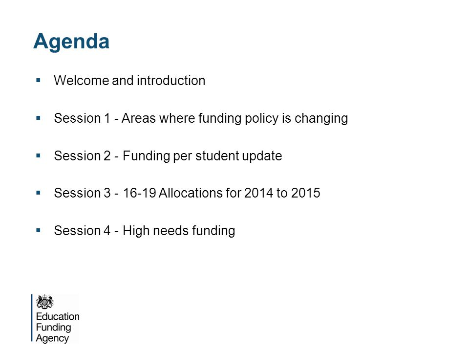Agenda  Welcome and introduction  Session 1 - Areas where funding policy is changing  Session 2 - Funding per student update  Session 3 - 16-19 Allocations for 2014 to 2015  Session 4 - High needs funding
