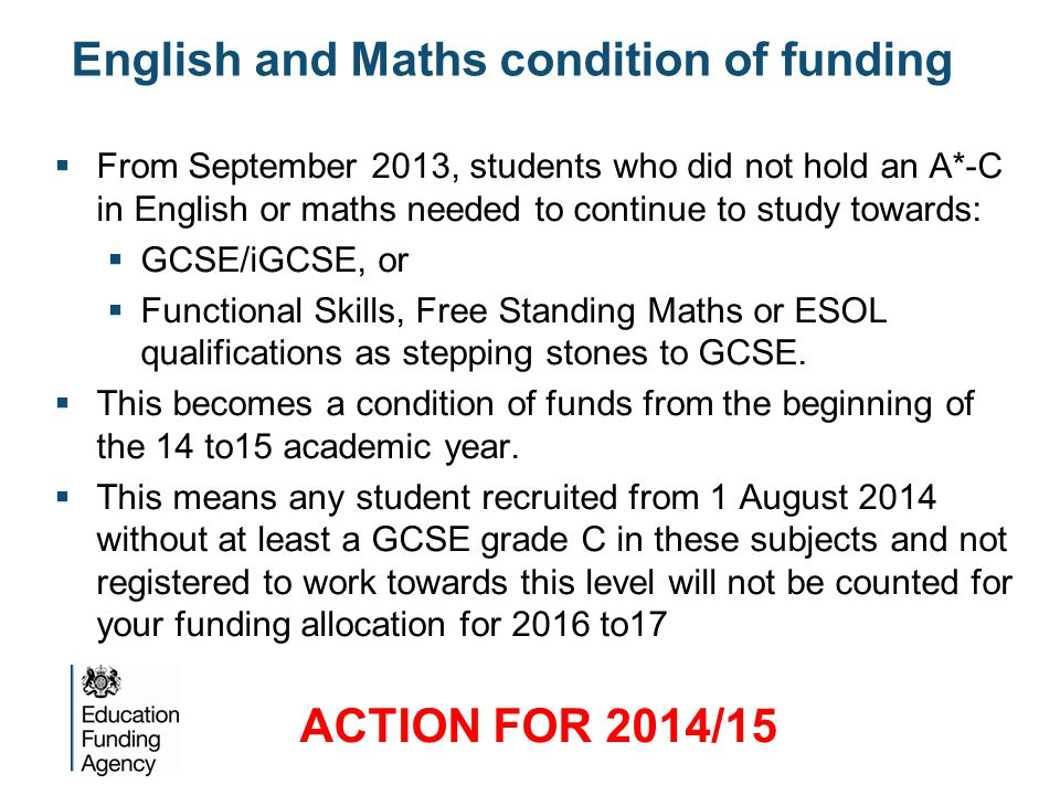 English and Maths condition of funding  From September 2013, students who did not hold an A*-C in English or maths needed to continue to study toward