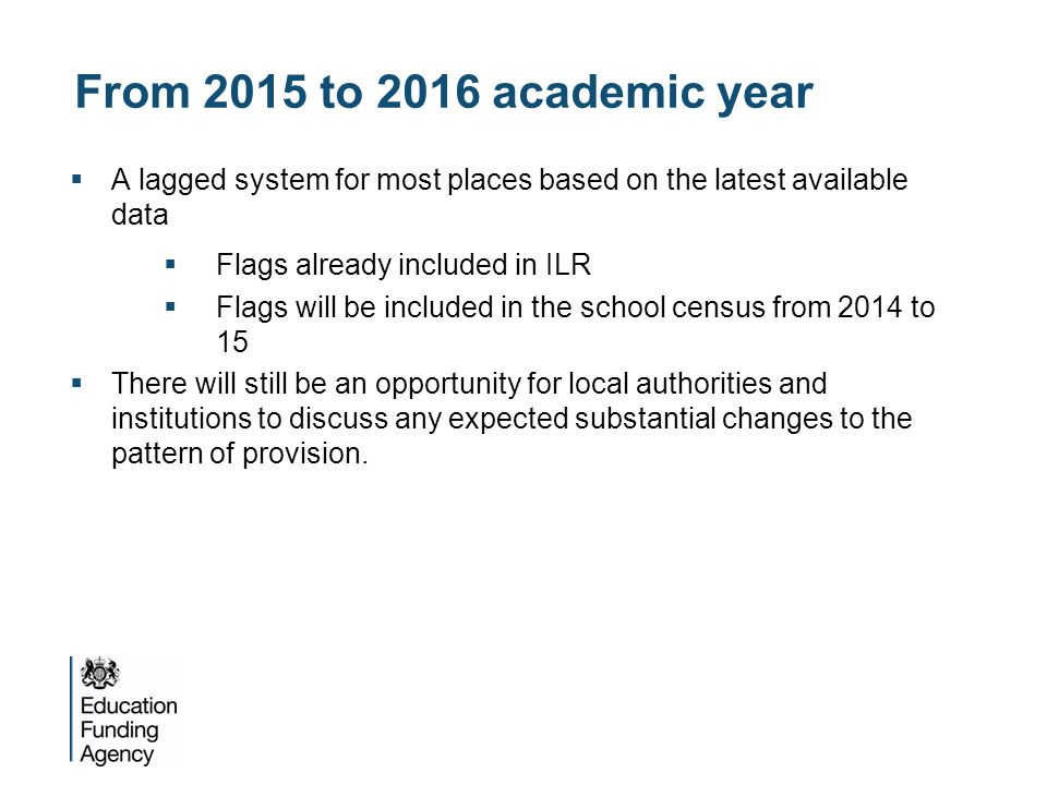 From 2015 to 2016 academic year  A lagged system for most places based on the latest available data  Flags already included in ILR  Flags will be i