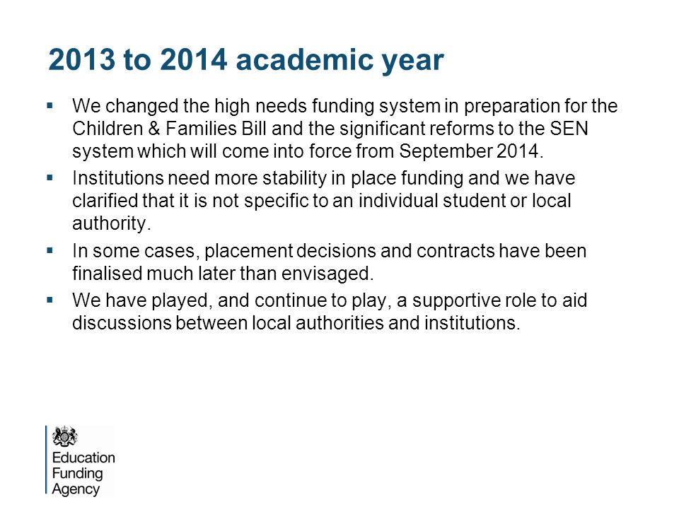 2013 to 2014 academic year  We changed the high needs funding system in preparation for the Children & Families Bill and the significant reforms to the SEN system which will come into force from September 2014.