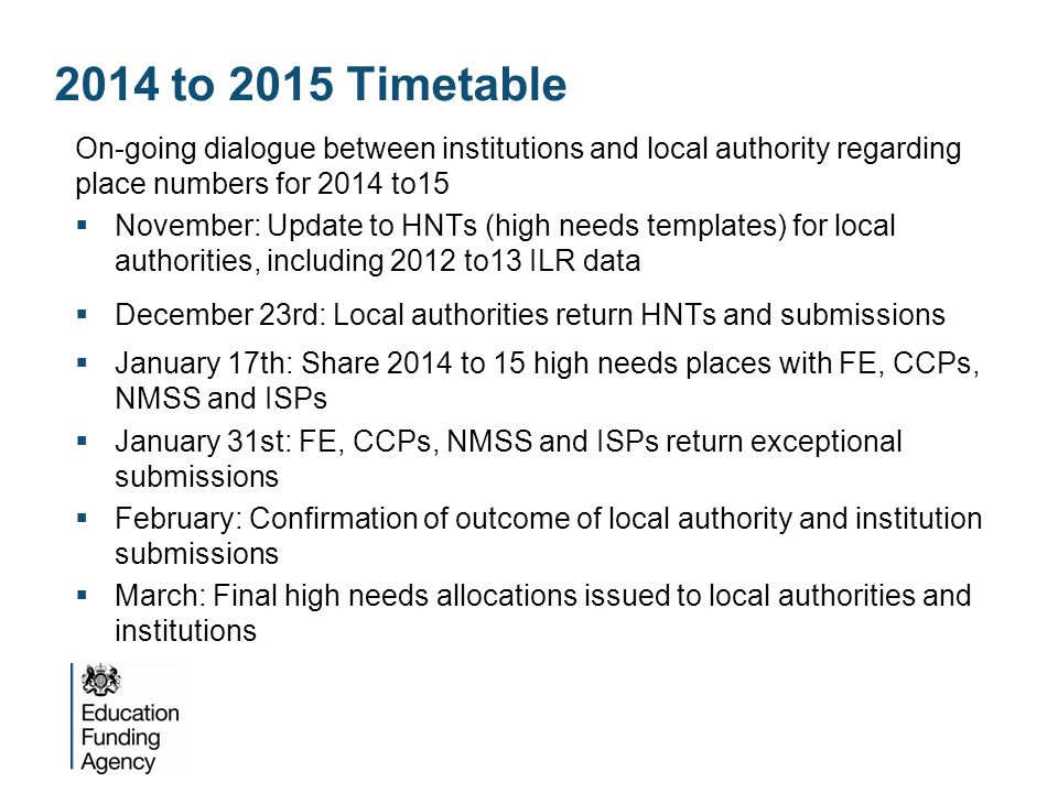 2014 to 2015 Timetable On-going dialogue between institutions and local authority regarding place numbers for 2014 to15  November: Update to HNTs (high needs templates) for local authorities, including 2012 to13 ILR data  December 23rd: Local authorities return HNTs and submissions  January 17th: Share 2014 to 15 high needs places with FE, CCPs, NMSS and ISPs  January 31st: FE, CCPs, NMSS and ISPs return exceptional submissions  February: Confirmation of outcome of local authority and institution submissions  March: Final high needs allocations issued to local authorities and institutions
