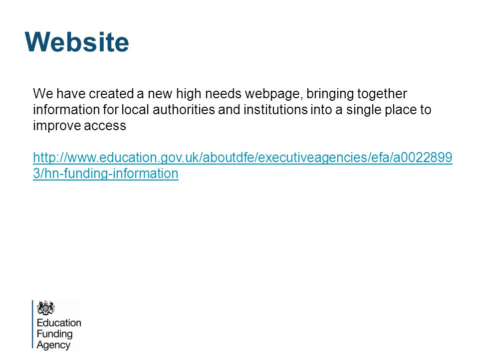 Website We have created a new high needs webpage, bringing together information for local authorities and institutions into a single place to improve access http://www.education.gov.uk/aboutdfe/executiveagencies/efa/a0022899 3/hn-funding-information