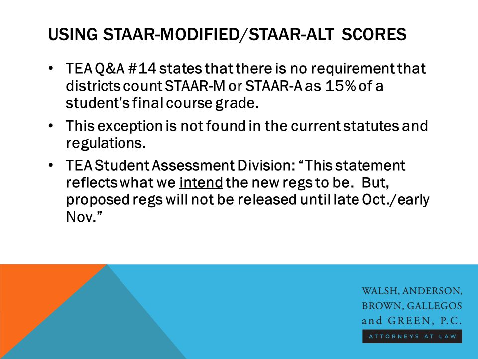 USING STAAR-MODIFIED/STAAR-ALT SCORES TEA Q&A #14 states that there is no requirement that districts count STAAR-M or STAAR-A as 15% of a student's fi
