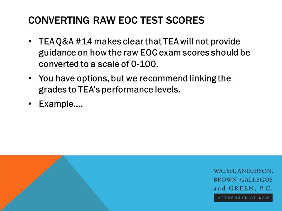 CONVERTING RAW EOC TEST SCORES TEA Q&A #14 makes clear that TEA will not provide guidance on how the raw EOC exam scores should be converted to a scale of 0-100.