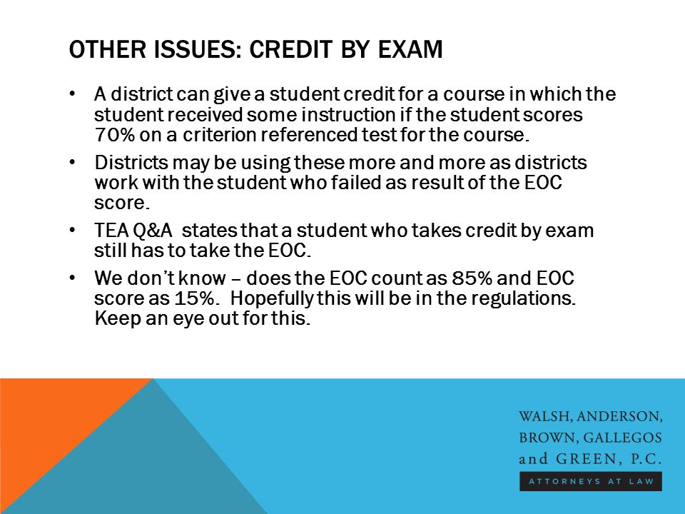 OTHER ISSUES: CREDIT BY EXAM A district can give a student credit for a course in which the student received some instruction if the student scores 70% on a criterion referenced test for the course.