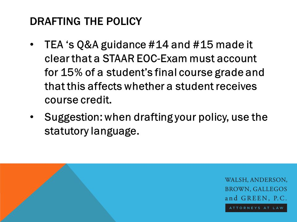 DRAFTING THE POLICY TEA 's Q&A guidance #14 and #15 made it clear that a STAAR EOC-Exam must account for 15% of a student's final course grade and that this affects whether a student receives course credit.
