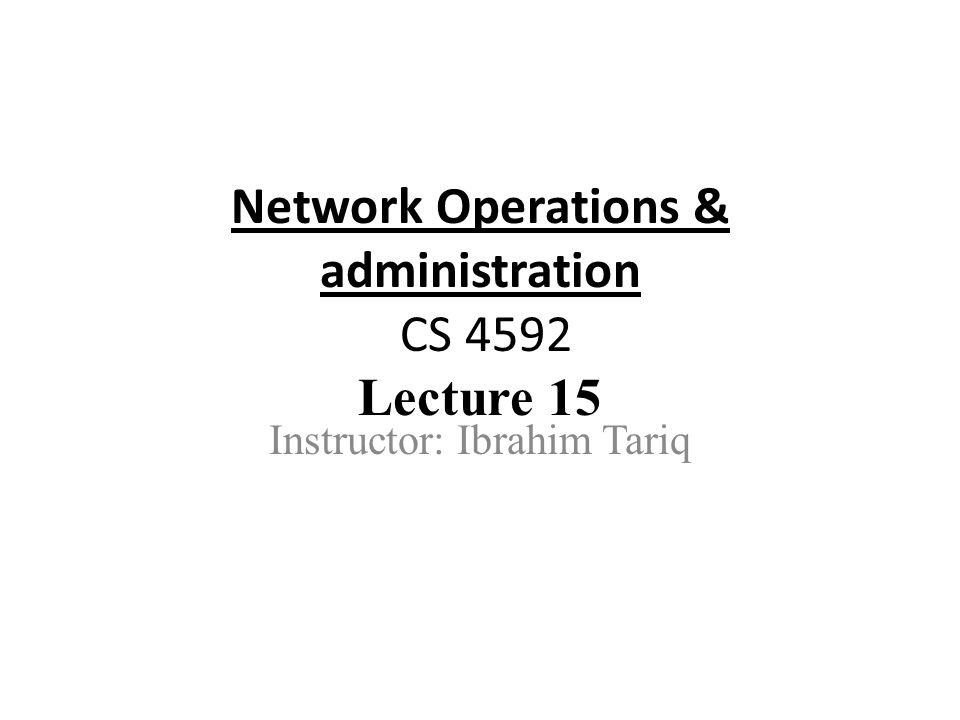 Network Operations & administration CS 4592 Lecture 15 Instructor: Ibrahim Tariq