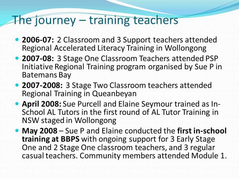 The journey – training teachers 2006-07: 2 Classroom and 3 Support teachers attended Regional Accelerated Literacy Training in Wollongong 2007-08: 3 S