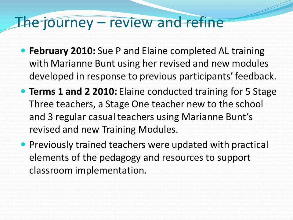 The journey – review and refine February 2010: Sue P and Elaine completed AL training with Marianne Bunt using her revised and new modules developed i