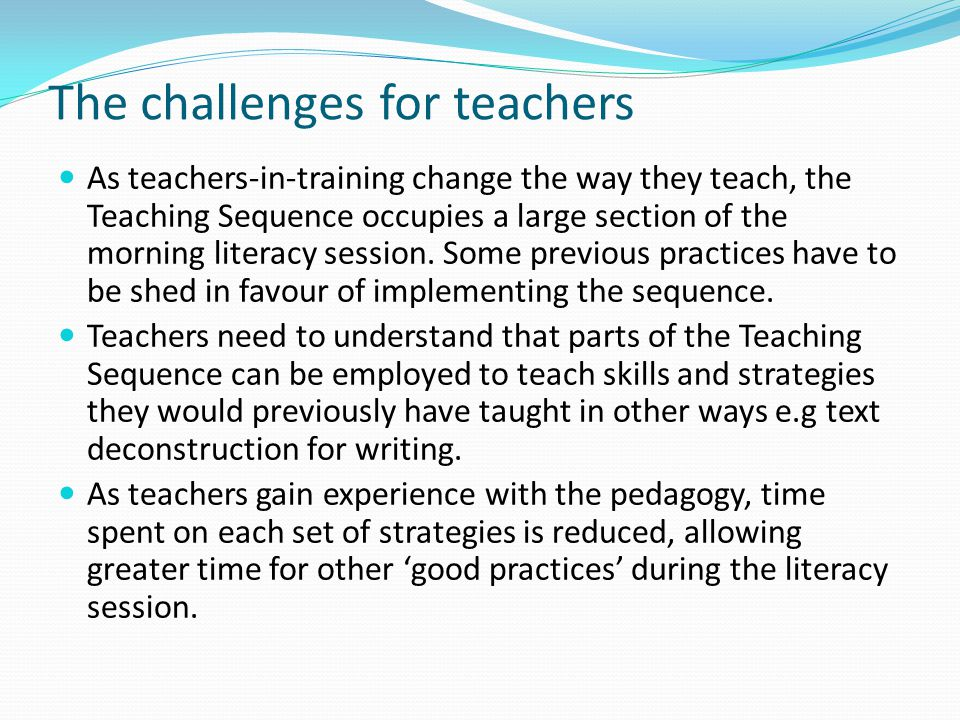 The challenges for teachers As teachers-in-training change the way they teach, the Teaching Sequence occupies a large section of the morning literacy