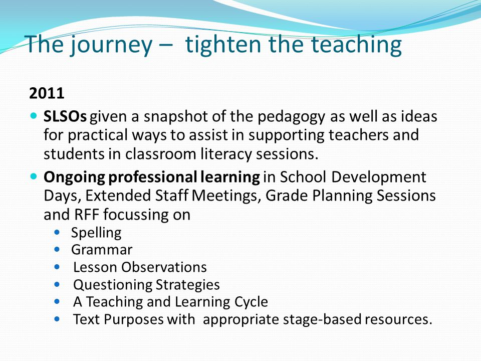 The journey – tighten the teaching 2011 SLSOs given a snapshot of the pedagogy as well as ideas for practical ways to assist in supporting teachers an