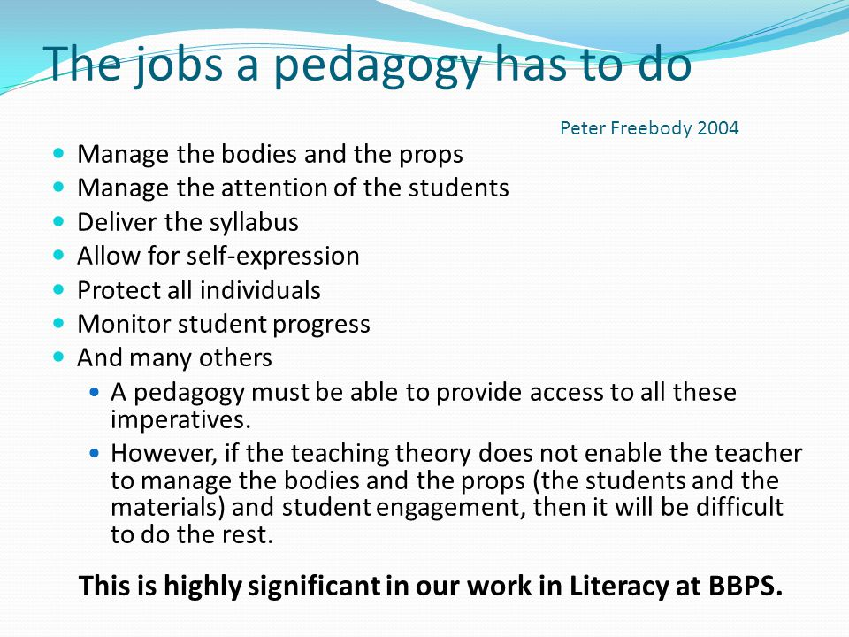 The jobs a pedagogy has to do Manage the bodies and the props Manage the attention of the students Deliver the syllabus Allow for self-expression Prot