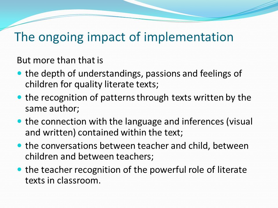 The ongoing impact of implementation But more than that is the depth of understandings, passions and feelings of children for quality literate texts;