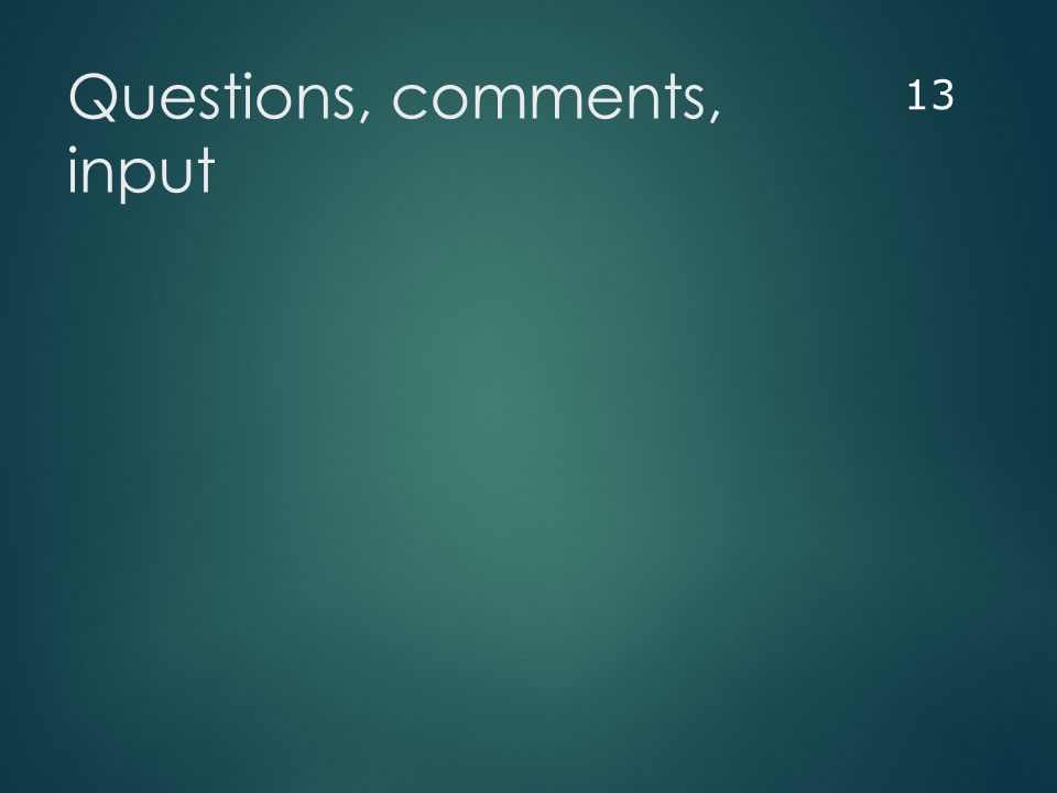 Questions, comments, input 13